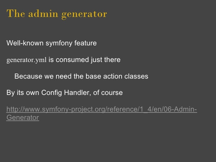 The admin generator  Well-known symfony feature  generator.yml is consumed just there    Because we need the base action c...