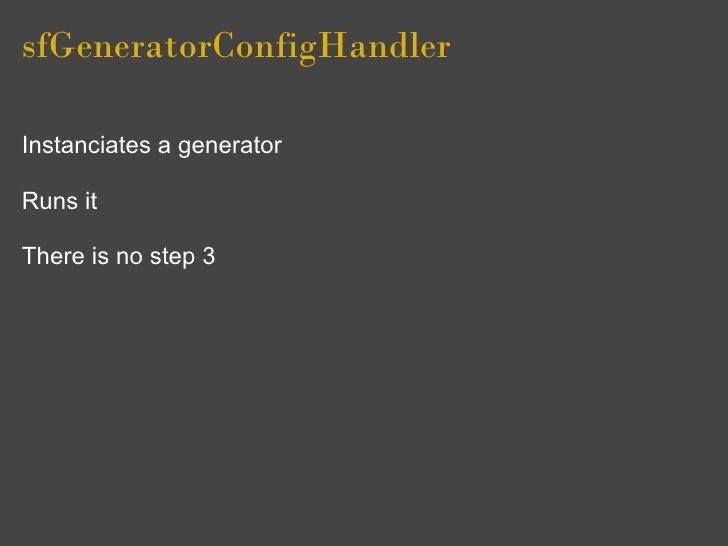 sfGeneratorConfigHandler  Instanciates a generator  Runs it  There is no step 3