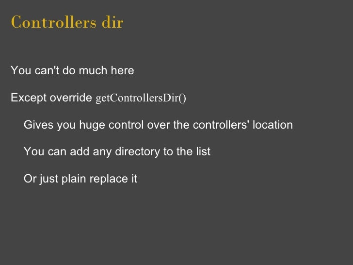 Controllers dir  You can't do much here  Except override getControllersDir()    Gives you huge control over the controller...