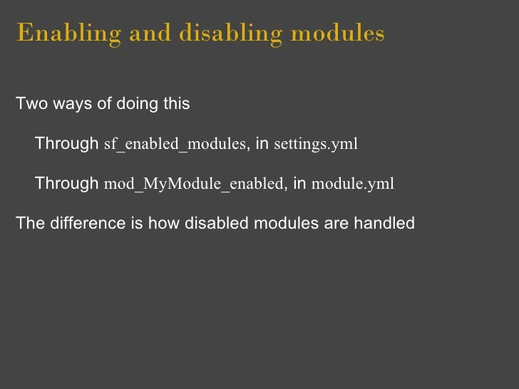 Enabling and disabling modules  Two ways of doing this    Through sf_enabled_modules, in settings.yml    Through mod_MyMod...