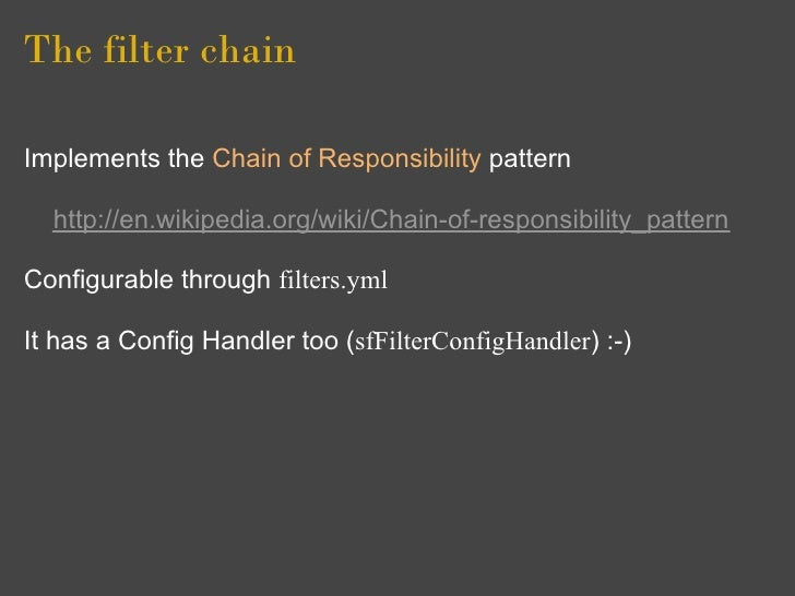 The filter chain  Implements the Chain of Responsibility pattern    http://en.wikipedia.org/wiki/Chain-of-responsibility_p...