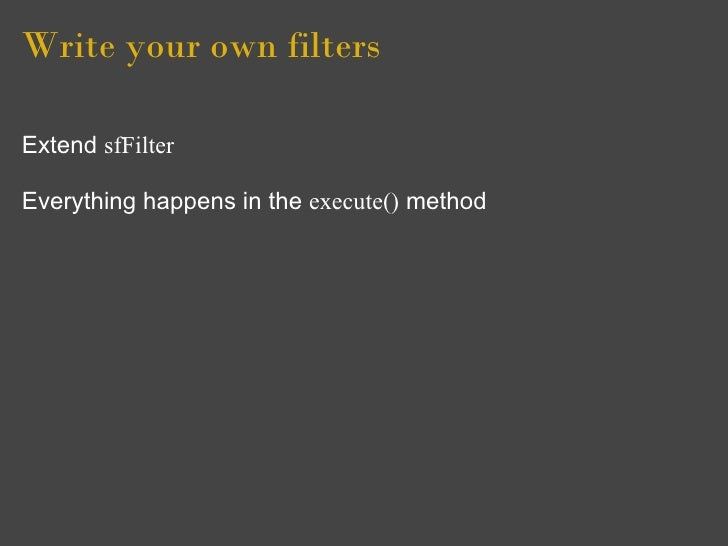 Write your own filters  Extend sfFilter  Everything happens in the execute() method