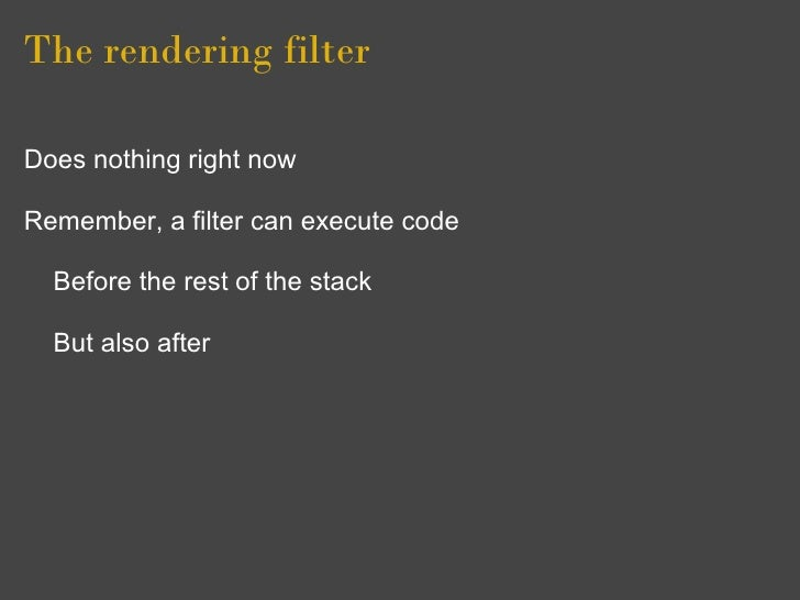 The rendering filter  Does nothing right now  Remember, a filter can execute code    Before the rest of the stack    But a...