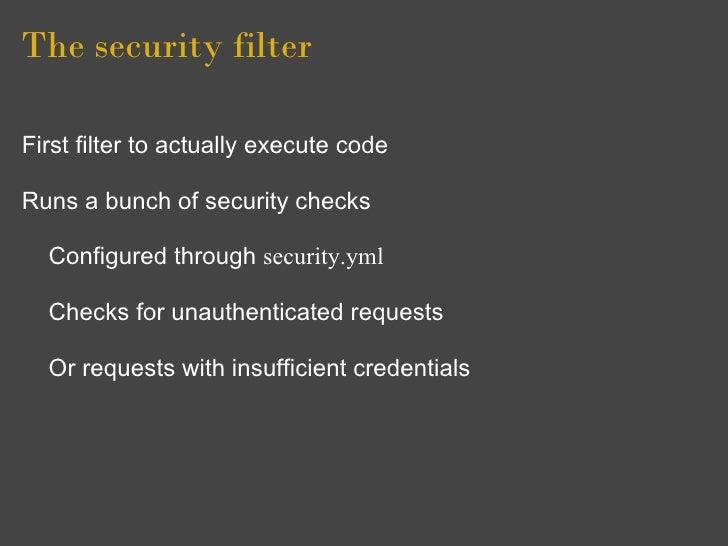 The security filter  First filter to actually execute code  Runs a bunch of security checks    Configured through security...