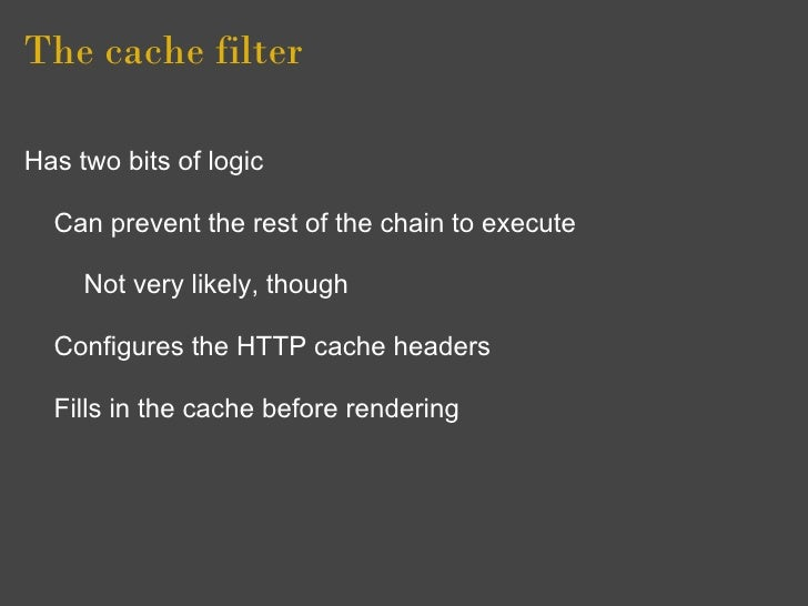 The cache filter  Has two bits of logic    Can prevent the rest of the chain to execute       Not very likely, though    C...