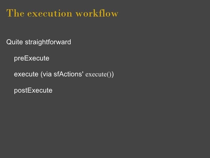 The execution workflow  Quite straightforward    preExecute    execute (via sfActions' execute())    postExecute