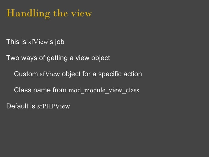 Handling the view  This is sfView's job  Two ways of getting a view object    Custom sfView object for a specific action  ...
