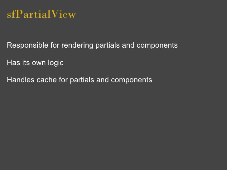 sfPartialView  Responsible for rendering partials and components  Has its own logic  Handles cache for partials and compon...