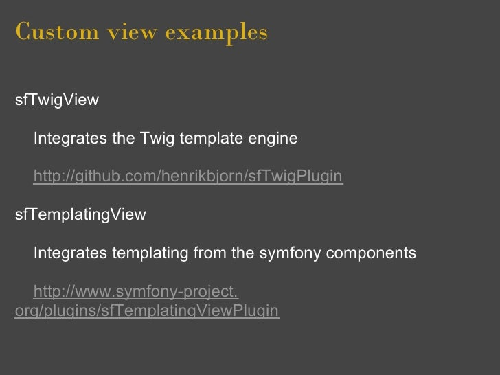 Custom view examples  sfTwigView    Integrates the Twig template engine    http://github.com/henrikbjorn/sfTwigPlugin  sfT...