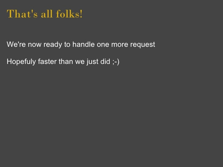 That's all folks!  We're now ready to handle one more request  Hopefuly faster than we just did ;-)
