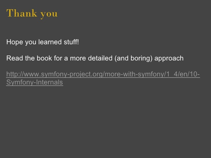 Thank you  Hope you learned stuff!  Read the book for a more detailed (and boring) approach  http://www.symfony-project.or...