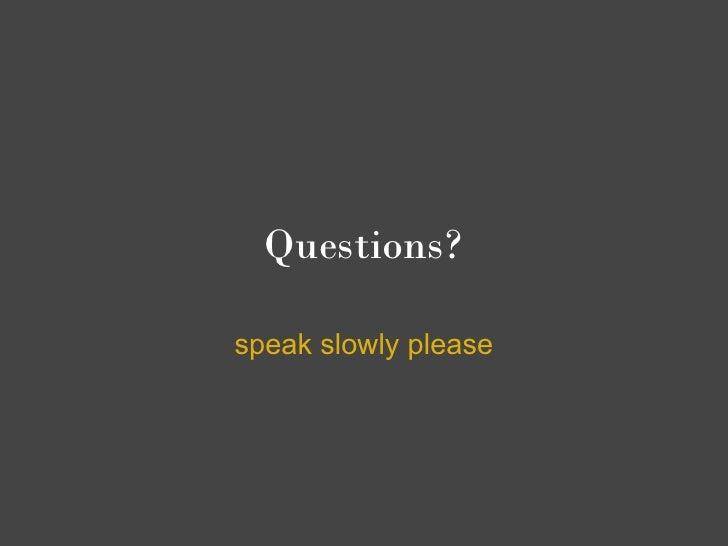 Questions?  speak slowly please