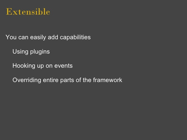 Extensible  You can easily add capabilities    Using plugins    Hooking up on events    Overriding entire parts of the fra...