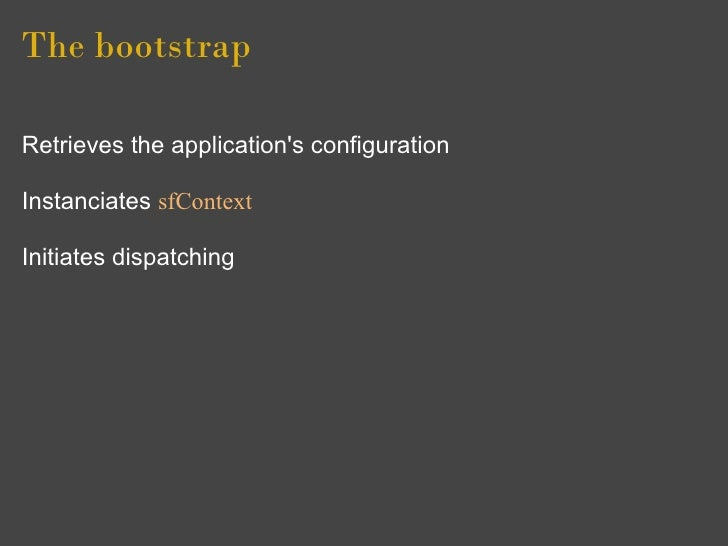The bootstrap  Retrieves the application's configuration  Instanciates sfContext  Initiates dispatching