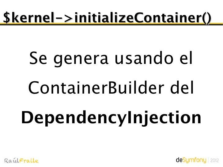 $kernel->initializeContainer()Por cada bundle se ejecuta    Bundle::build() y seregistran sus extensiones