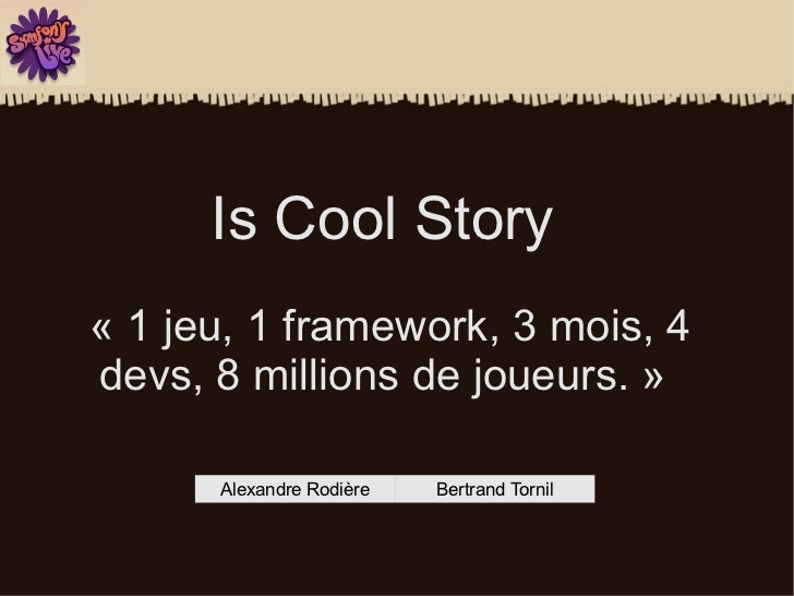 Is Cool Story« 1 jeu, 1 framework, 3 mois, 4devs, 8 millions de joueurs. »      Alexandre Rodière   Bertrand Tornil
