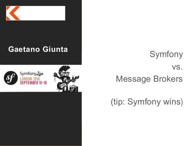It's all about eXperience Gaetano Giunta Symfony Live Sept 2016 Symfony vs. Message Brokers (tip: Symfony wins)