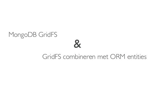 MongoDB GridFS                   &         GridFS combineren met ORM entities