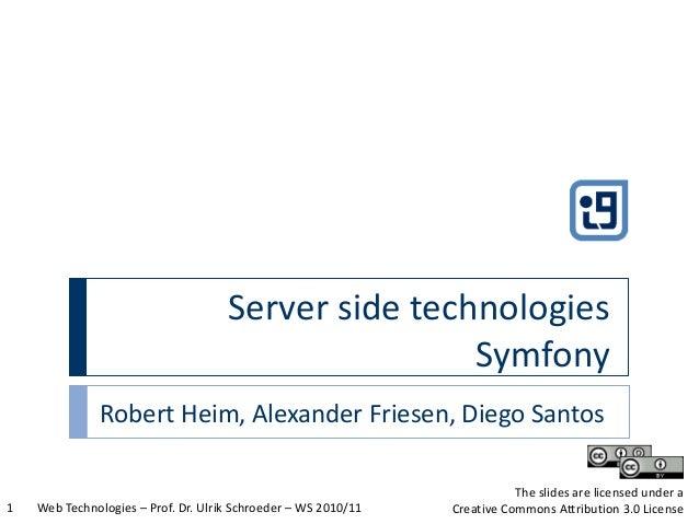 Server side technologies Symfony Web Technologies – Prof. Dr. Ulrik Schroeder – WS 2010/111 The slides are licensed under ...