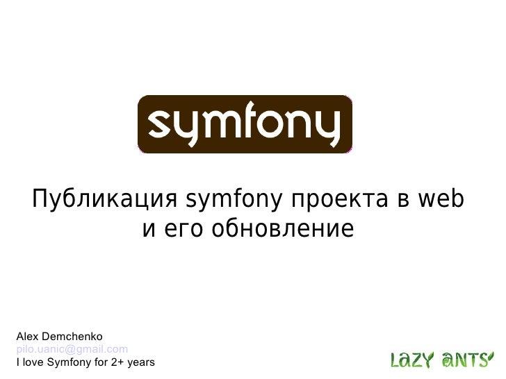 Публикация symfony проекта в web          и его обновление    Alex Demchenko pilo.uanic@gmail.com I love Symfony for 2+ ye...