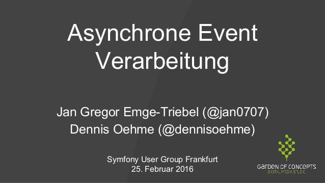 Asynchrone Event Verarbeitung Jan Gregor Emge-Triebel (@jan0707) Dennis Oehme (@dennisoehme) Symfony User Group Frankfurt ...