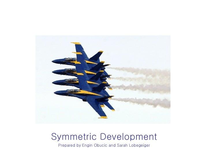 Symmetric Development Prepared by   Engin Obucic and Sarah Lobegeiger