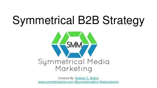 Symmetrical B2B Strategy Created By: Andrew C. Belton www.symmetricalmm.com @symmetricalmm #balancesmm