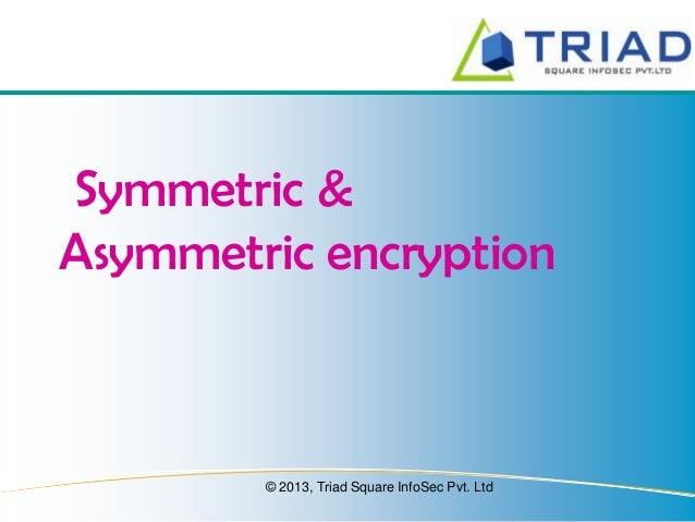 Symmetric & Asymmetric encryption  © 2013, Triad Square InfoSec Pvt. Ltd