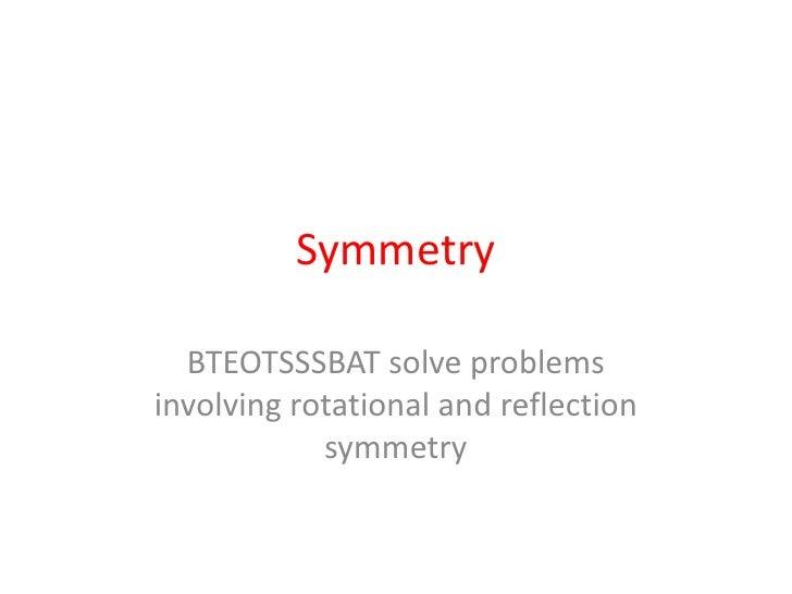 Symmetry<br />BTEOTSSSBAT solve problems involving rotational and reflection symmetry<br />