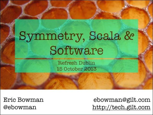 Symmetry, Scala & Software Refresh Dublin 15 October 2013  Eric Bowman @ebowman  ebowman@gilt.com http://tech.gilt.com