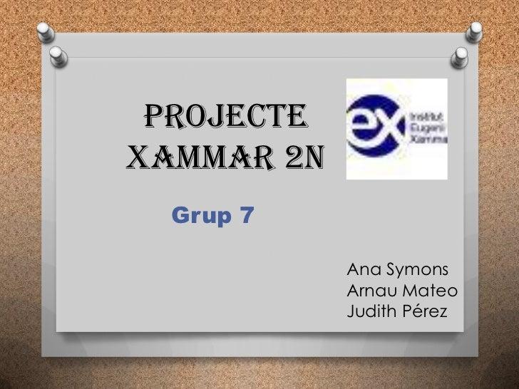 ProjecteXAMMAR 2n  Grup 7            Ana Symons            Arnau Mateo            Judith Pérez