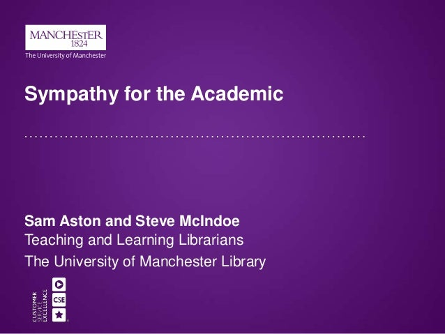 Sympathy for the Academic Sam Aston and Steve McIndoe Teaching and Learning Librarians The University of Manchester Library