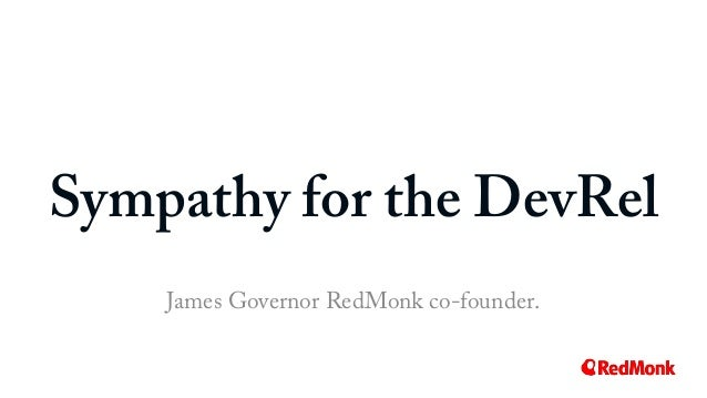 Sympathy for the DevRel James Governor RedMonk co-founder.