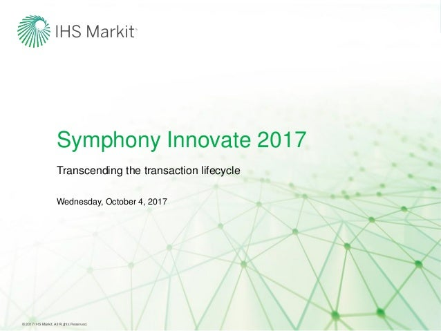 Symphony Innovate 2017 Wednesday, October 4, 2017 Transcending the transaction lifecycle © 2017 IHS Markit. All Rights Res...