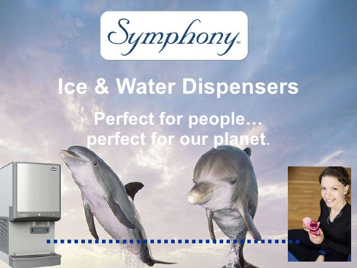 Ice & Water Dispensers Perfect for people… perfect for our planet .