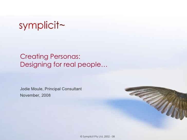 Creating Personas:  Designing for real people… Jodie Moule, Principal Consultant November, 2008