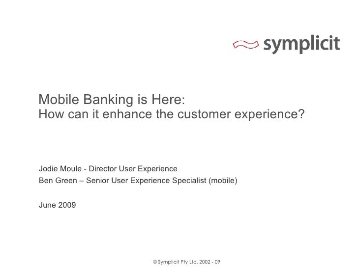 Mobile Banking is Here : How can it enhance the customer experience? Jodie Moule - Director User Experience Ben Green – Se...