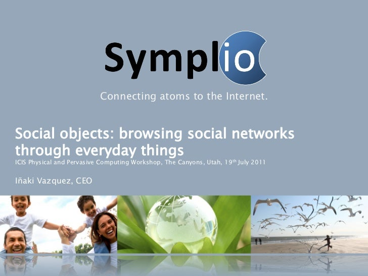 Connecting atoms to the Internet.Social objects: browsing social networksthrough everyday thingsICIS Physical and Pervasiv...