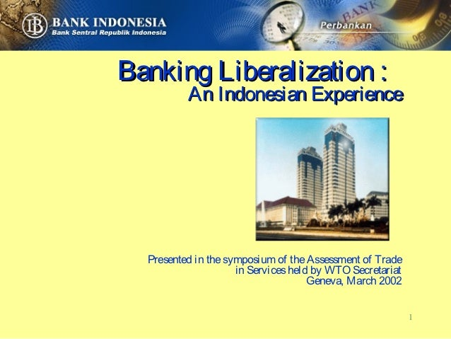 Banking Liberalization :          An Indonesian Experience  Presented in the symposium of the Assessment of Trade         ...