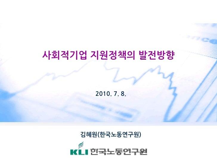 사회적기업 지원정책의 발전방향         2010. 7. 8.         김혜원(한국노동연구원)