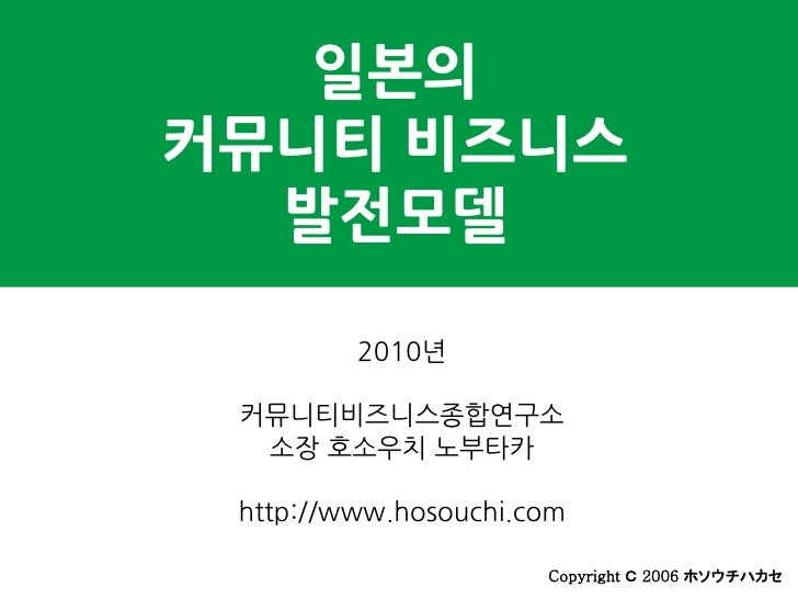 일본의 커뮤니티 비즈니스   발전모델           2010년   커뮤니티비즈니스종합연구소   소장 호소우치 노부타카   http://www.hosouchi.com                        Copyr...