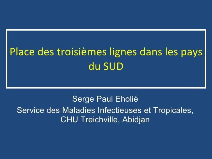 Place des troisièmes lignes dans les pays du SUD Serge Paul Eholié Service des Maladies Infectieuses et Tropicales, CHU Tr...
