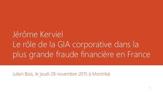 Jérôme Kerviel Le rôle de la GIA corporative dans la plus grande fraude financière en France Julien Bois, le jeudi 28 nove...