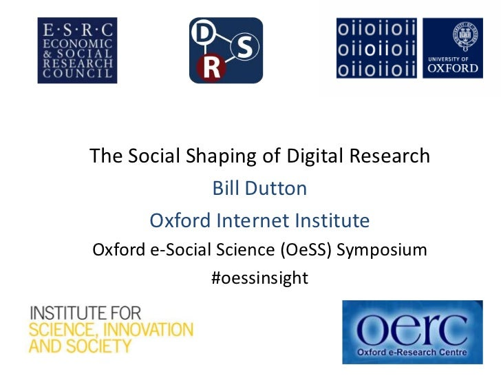The Social Shaping of Digital Research             Bill Dutton      Oxford Internet InstituteOxford e-Social Science (OeSS...