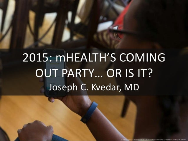 2015: mHEALTH'S COMING  OUT PARTY… OR IS IT?  Joseph C. Kvedar, MD  © 2014 Center for Connected Health – All Rights Reserv...
