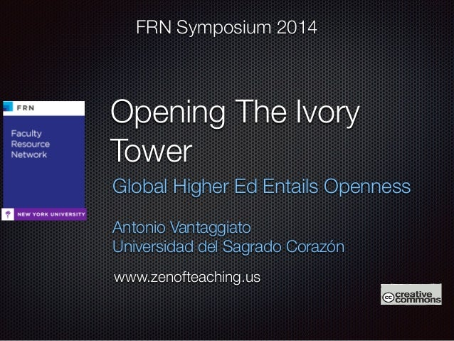 FRN Symposium 2014  Opening The Ivory  Tower  Global Higher Ed Entails Openness  Antonio Vantaggiato  Universidad del Sagr...