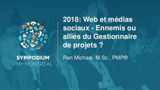 2018: Web et médias sociaux - Ennemis ou alliés du Gestionnaire de projets ? Ran Michael, M.Sc., PMP®