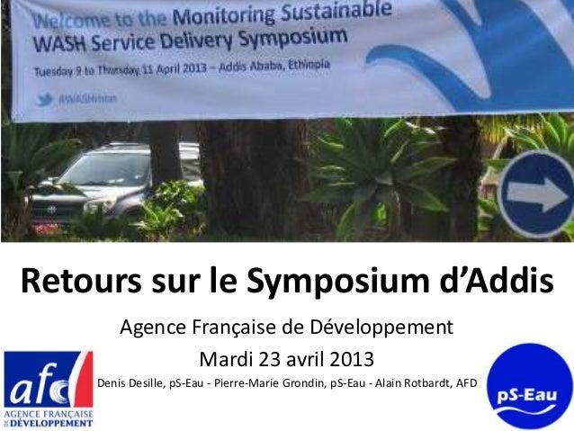 Retours sur le Symposium d'AddisAgence Française de DéveloppementMardi 23 avril 2013Denis Desille, pS-Eau - Pierre-Marie G...