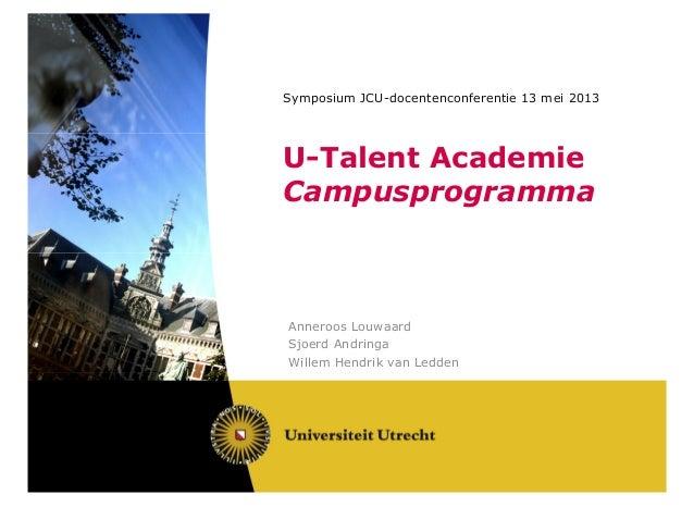 Symposium JCU-docentenconferentie 13 mei 2013U-Talent AcademieCampusprogrammaAnneroos LouwaardSjoerd AndringaWillem Hendri...