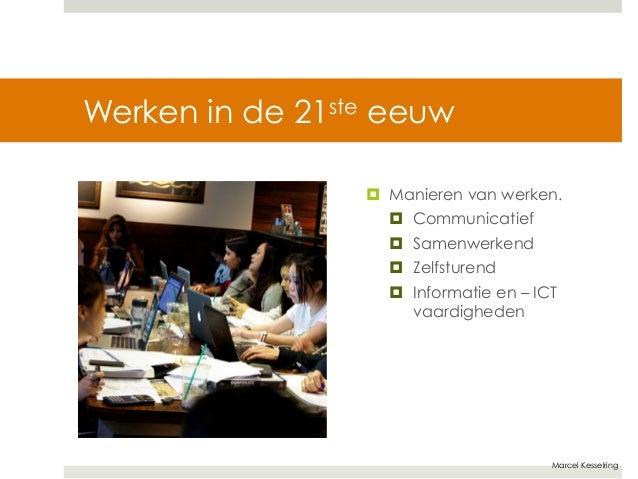Marcel Kesselring  Werken in de 21ste eeuw  ¤ Manieren van werken.  ¤ Communicatief  ¤ Samenwerkend  ¤ Zelfsturend  ¤...